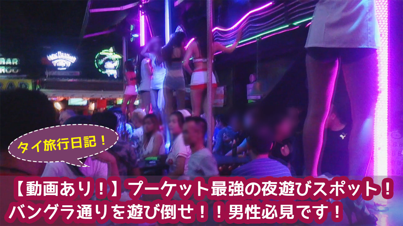 【動画あり!】プーケット最強の夜遊びスポット! バングラ通りを遊び倒せ!!男性必見です!